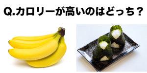 Q.バナナ1本とコンビニのおにぎり1個では、おにぎりの方がカロリーが低い?